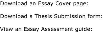 Download an Essay Cover page:  Download a Thesis Submission form:  View an Essay Assessment guide: